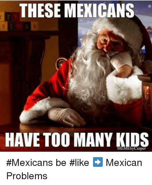 Memes, Mexican, and 🤖: THESE MEXICANS  HAVE TOO MANY KIDS #Mexicans be #like ➡ Mexican Problems