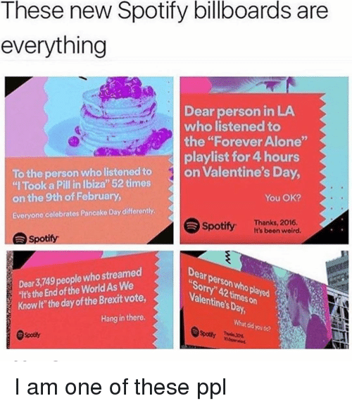 """Billboard, Valentine's Day, and Spotify: These new Spotify billboards are  everything  Dear person in LA  who listened to  the """"Forever Alone  playlist for 4 hours  To the person who listened to  on Valentine's Da  """"l Took a Pill in lbiza"""" 52 times  on the 9th of February,  You OK?  Everyone colebrates Pancake Day differently  Spotify Thanks, 2016.  wolrd.  Spotify  Dear 3,749  people who streamed  """"ltsthe End of the WorldAs We  Knowlt the day ofthe Brexit vote,  Valentines Day,  Son  Hang in there.  What 4 I am one of these ppl"""
