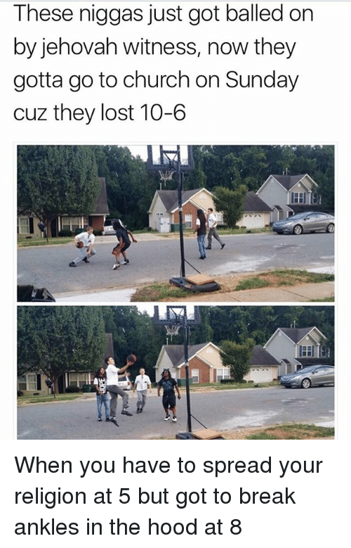 jehovah: These niggas just got balled on  by jehovah witness, now they  gotta go to church on Sunday  cuz they lost 10-6 When you have to spread your religion at 5 but got to break ankles in the hood at 8