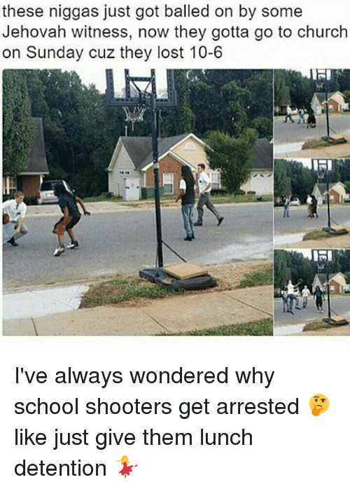 jehovah: these niggas just got balled on by some  Jehovah witness, now they gotta go to church  on Sunday cuz they lost 10-6 I've always wondered why school shooters get arrested 🤔 like just give them lunch detention 💃