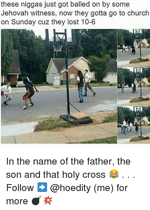 jehovah: these niggas just got balled on by some  Jehovah witness, now they gotta go to church  on Sunday cuz they lost 10-6  KRI In the name of the father, the son and that holy cross 😂 . . . Follow ➡ @hoedity (me) for more 💣💥