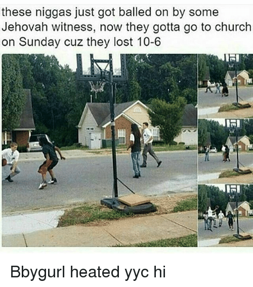 jehovah: these niggas just got balled on by some  Jehovah witness, now they gotta go to church  on Sunday cuz they lost 10-6  IMI Bbygurl heated yyc hi