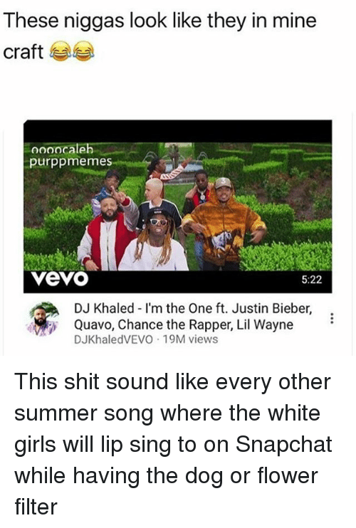 mine craft: These niggas look like they in mine  craft  oooocaleh  purppmemes  VeVO  5:22  DJ Khaled I'm the One ft. Justin Bieber  Quavo, Chance the Rapper, Lil Wayne  DJKhaledVEVO 19M views This shit sound like every other summer song where the white girls will lip sing to on Snapchat while having the dog or flower filter