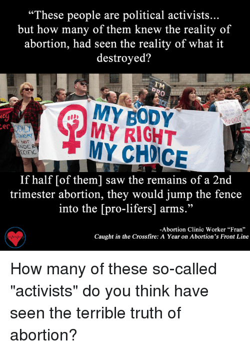 """Terribler: """"These people are political activists...  but how many of them knew the reality of  abortion, had seen the reality of what it  destroyed?  MY BODY  MY RIGHT  er  IONOMY  S NOT  MY NDER  ECIFIC  If half [of them] saw the remains of a 2nd  trimester abortion, they would jump the fence  into the [pro-lifers] arms.""""  -Abortion Clinic Worker """"Fran""""  Caught in the Crossfire: A Year on Abortion's Front Line How many of these so-called """"activists"""" do you think have seen the terrible truth of abortion?"""