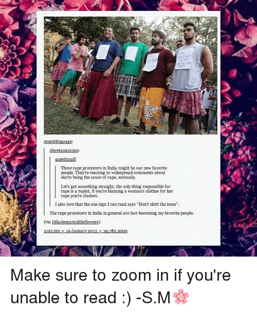 """Zooming In: These rape protesters in India might be our new favorite  people. They're reacting to widespread comments about  skirts being the cause of rape, seriously.  Let's get something straight, the only thing responsible for  rape is a rapist, if you're blaming a woman's clothes for her  rape you're clueless.  I also love that the one sign I can read says """"Dont skirt the issue"""".  The rape protesters in India in general are fast becoming my favorite people.  (via  midt  2:03 pm 9 January 2013 39,285 notes Make sure to zoom in if you're unable to read :) -S.M🌸"""