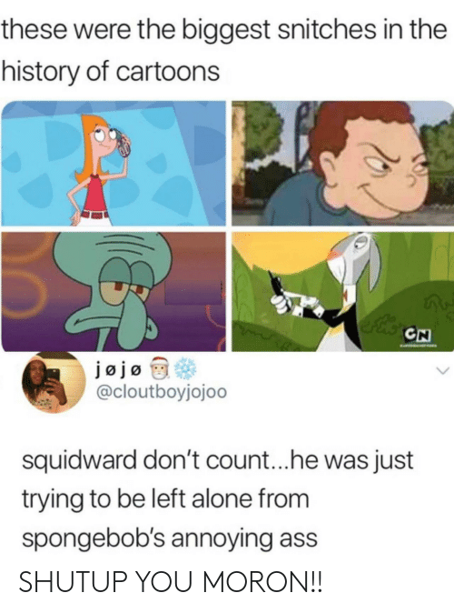 The History Of: these were the biggest snitches in the  history of cartoons  CN  EATO  jøjo  @cloutboyjojoo  squidward don't coun...he was just  trying to be left alone from  spongebob's annoying ass SHUTUP YOU MORON!!