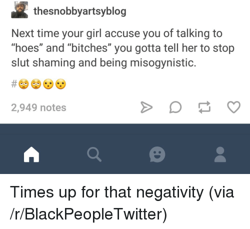 """Blackpeopletwitter, Hoes, and Girl: thesnobbyartsyblog  Next time your girl accuse you of talking to  """"hoes"""" and """"bitches"""" you gotta tell her to stop  slut shaming and being misogynistic.  2,949 notes <p>Times up for that negativity (via /r/BlackPeopleTwitter)</p>"""