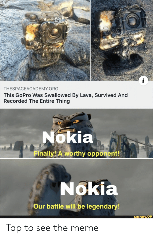 GoPro: THESPACEACADEMY.ORG  This GoPro Was Swallowed By Lava, Survived And  Recorded The Entire Thing  Nokia  Finally A worthy opponent!  Nokia  Our battle will be legendary!  ifunny.ce Tap to see the meme