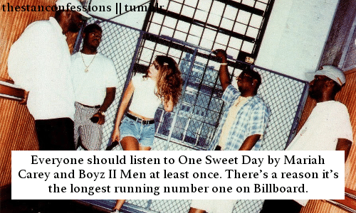 Everyone Should: thestanconfessions || tum  Everyone should listen to One Sweet Day by Mariah  Carey and Boyz II Men at least once. There's a reason it's  the longest running number one on Billboard.
