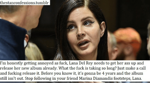 New Album: thestanconfessions.tumblr  I'm honestly getting annoyed as fuck, Lana Del Rey needs to get her ass up and  release her new album already. What the fuck is taking so long? Just make a call  and fucking release it. Before you know it, it's gonna be 4 years and the album  still isn't out. Stop following in your friend Marina Diamandis footsteps, Lana