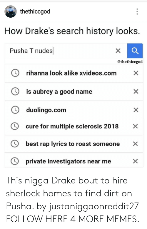 Pusha T.: thethiccgod  How Drake's search history looks.  Pusha T nudes  X  @thethiccgod  rihanna look alike xvideos.com  X  is aubrey a good name  duolingo.com  cure for multiple sclerosis 2018  X  best rap lyrics to roast someone  private investigators near me  X  X  X This nigga Drake bout to hire sherlock homes to find dirt on Pusha. by justaniggaonreddit27 FOLLOW HERE 4 MORE MEMES.