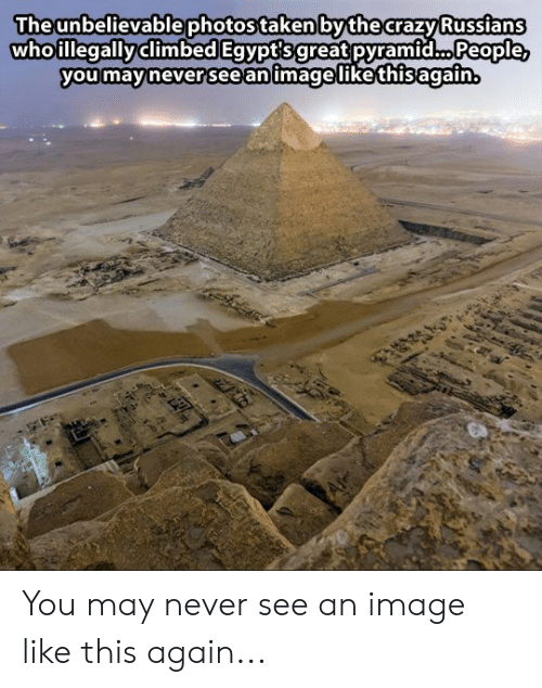 This Again: Theunbelievablephotos taken bythe crazy Russians  whoillegallyclimbed Egvpt'sgreat pyramid... People  you mavinever 'see animagelikethisagain You may never see an image like this again...