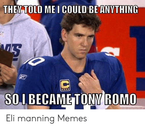 Eli Manning Memes: THEV TOLD MEI COULD BE ANYTHING  SOIBECAME TONY ROMO Eli manning Memes