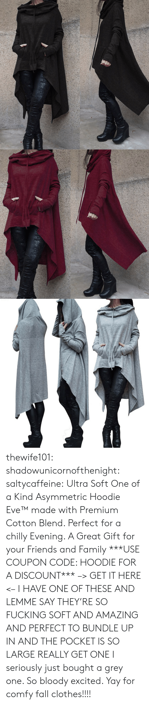 Clothes, Fall, and Family: thewife101:  shadowunicornofthenight:  saltycaffeine:  Ultra Soft One of a Kind Asymmetric Hoodie Eve™made with Premium Cotton Blend. Perfect for a chilly Evening. A Great Gift for your Friends and Family ***USE COUPON CODE: HOODIE FOR A DISCOUNT*** –> GET IT HERE <–   I HAVE ONE OF THESE AND LEMME SAY THEY'RE SO FUCKING SOFT AND AMAZING AND PERFECT TO BUNDLE UP IN AND THE POCKET IS SO LARGE REALLY GET ONE   I seriously just bought a grey one. So bloody excited. Yay for comfy fall clothes!!!!