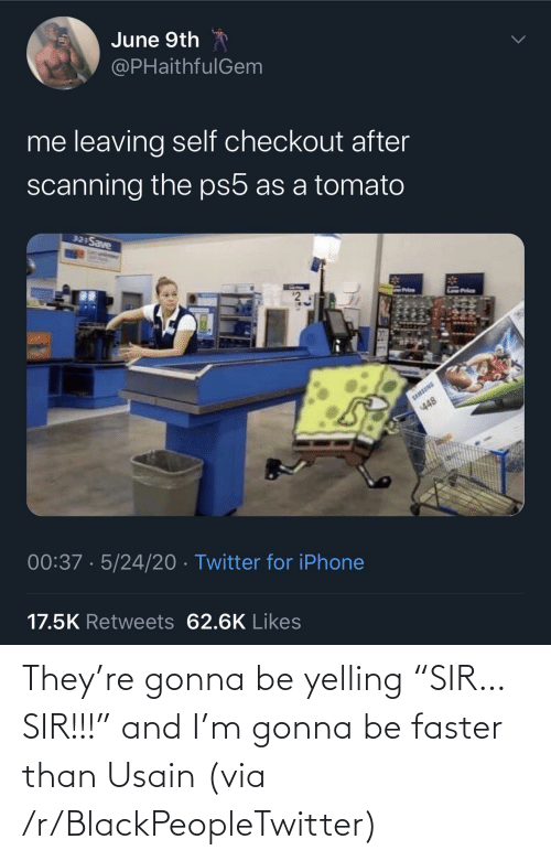 "faster: They're gonna be yelling ""SIR… SIR!!!"" and I'm gonna be faster than Usain (via /r/BlackPeopleTwitter)"