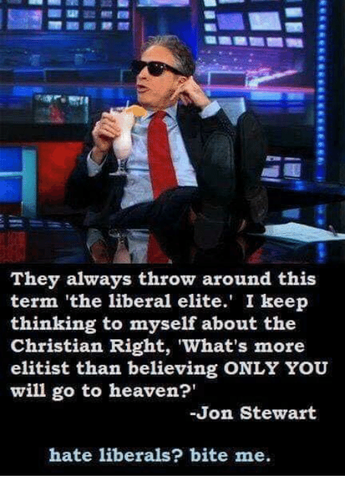 Stewart: They always throw around this  term 'the liberal elite. I keep  thinking to myself about the  Christian Right, What's more  elitist than believing ONLY YOU  will go to heaven?'  Jon Stewart  hate liberals? bite me.