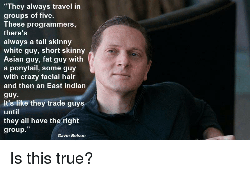 """Asian, Crazy, and Skinny: """"They always travel in  groups of five.  These programmers,  there'S  always a tall skinny  white guy, short skinny  Asian guy, fat guy with  a ponytail, some guy  with crazy facial hair  and then an East Indiarn  guy  It's like they trade guys  until  they all have the right  group.""""  Gavin Belson Is this true?"""