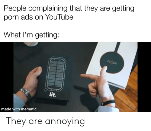 Annoying: They are annoying
