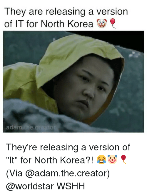 """Memes, North Korea, and Worldstar: They are releasing a version  of IT for North Korea  adarahe They're releasing a version of """"It"""" for North Korea?! 😂🤡🎈(Via @adam.the.creator) @worldstar WSHH"""