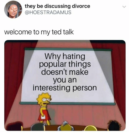Dank, Ted, and Divorce: they be discussing divorce  HOESTRADAMUS  welcome to my ted talk  Why hating  popular things  doesn't make  you an  interesting person