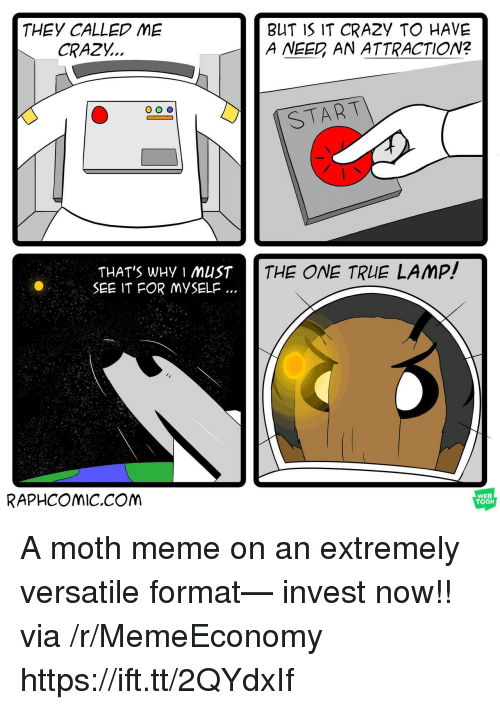 Crazy, Meme, and True: THEY CALLED ME  CRAZY..  BUT IS IT CRAZY TO HAVE  A NEED AN ATTRACTION?  START  THAT'S WHy I MUST  SEE IT FOR MYSELF  THE ONE TRUE LAMP!  RAPHCOMiC.CONM  WEB  TOON A moth meme on an extremely versatile format— invest now!! via /r/MemeEconomy https://ift.tt/2QYdxIf