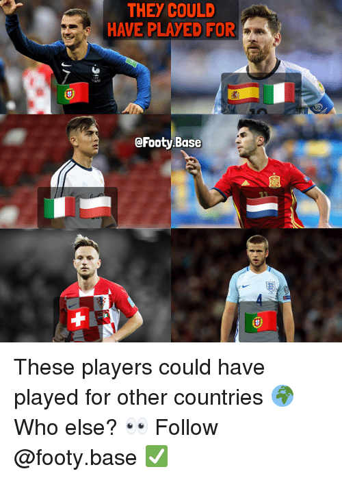 Memes, 🤖, and Who: THEY COULD  HAVE PLAYED FOR  @Footy.Base These players could have played for other countries 🌍 Who else? 👀 Follow @footy.base ✅
