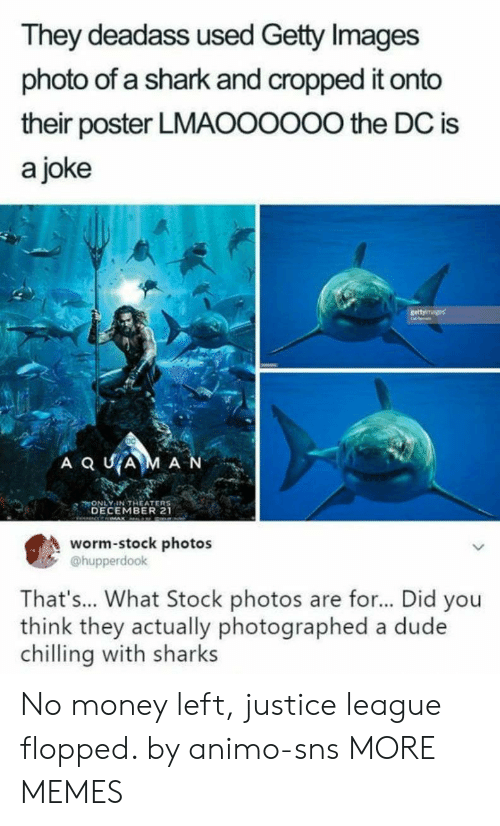 Dank, Dude, and Memes: They deadass used Getty Images  photo of a shark and cropped it onto  their poster LMAOOOOO0 the DC is  a joke  ONLY IN THEATER  DECEMBER 21  worm-stock photos  @hupperdook  That's... What Stock photos are for... Did you  think they actually photographed a dude  chilling with sharks No money left, justice league flopped. by animo-sns MORE MEMES