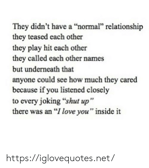 """Love, Shut Up, and I Love You: They didn't have a """"normal"""" relationship  they teased each other  they play hit each other  they called each other names  but underneath that  anyone could see how much they cared  because if you listened closely  to every joking """"shut up""""  there was an """"I love you"""" inside it https://iglovequotes.net/"""