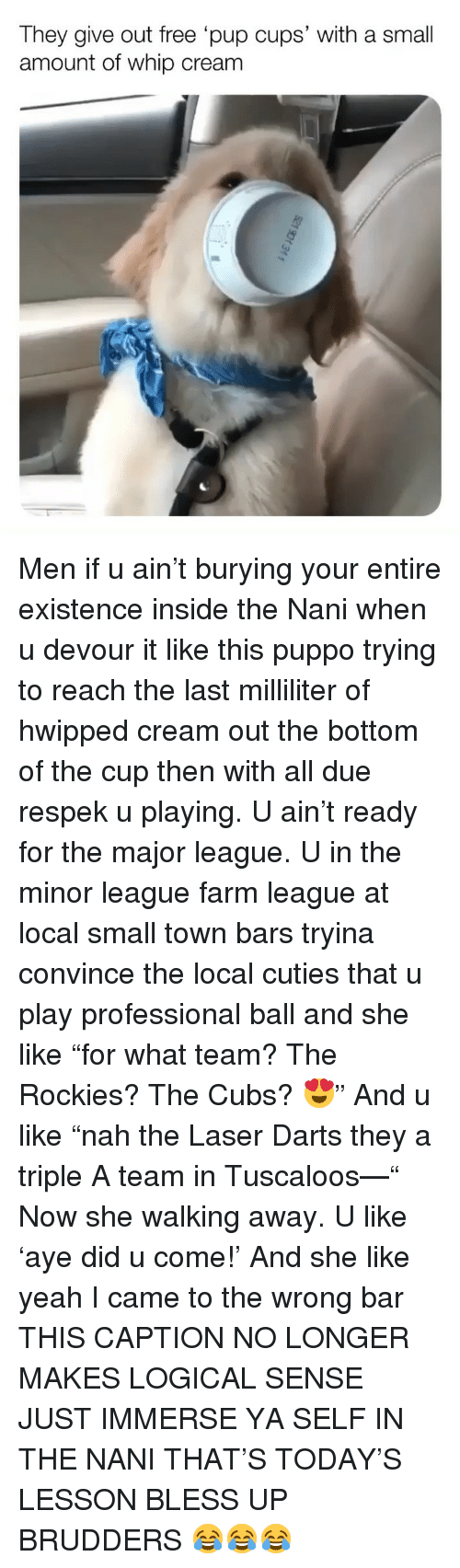 "Rockies: They give out free pup cups' with a small  amount of whip cream Men if u ain't burying your entire existence inside the Nani when u devour it like this puppo trying to reach the last milliliter of hwipped cream out the bottom of the cup then with all due respek u playing. U ain't ready for the major league. U in the minor league farm league at local small town bars tryina convince the local cuties that u play professional ball and she like ""for what team? The Rockies? The Cubs? 😍"" And u like ""nah the Laser Darts they a triple A team in Tuscaloos—"" Now she walking away. U like 'aye did u come!' And she like yeah I came to the wrong bar THIS CAPTION NO LONGER MAKES LOGICAL SENSE JUST IMMERSE YA SELF IN THE NANI THAT'S TODAY'S LESSON BLESS UP BRUDDERS 😂😂😂"