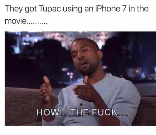 7 In: They got Tupac using an iPhone 7 in the  HOW.THE FUCK
