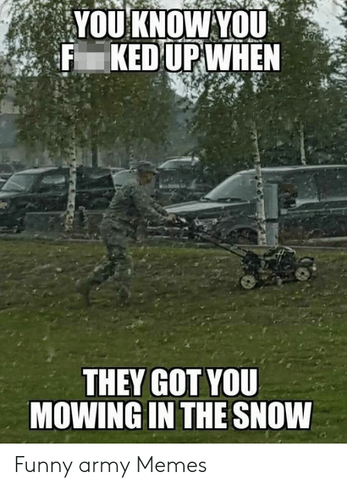 Funny Army Memes: THEY GOT YOU  MOWING IN THE SNOW Funny army Memes