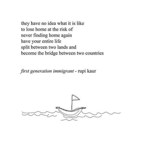 Entire Life: they have no idea what it is like  to lose home at the risk of  never finding home again  have your entire life  split between two lands and  become the bridge between two countries  first generation immigrant rupi kaur