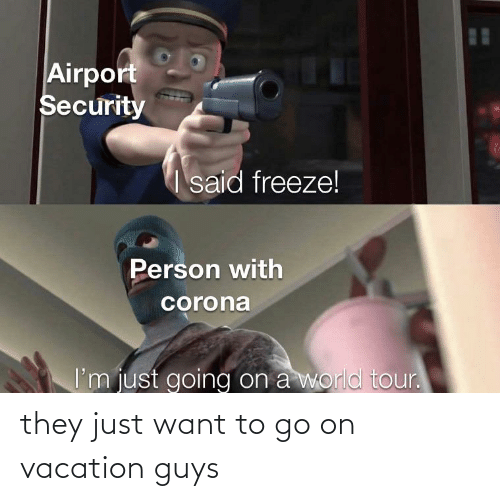 On Vacation: they just want to go on vacation guys