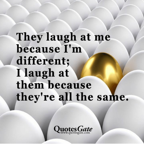 Quotes Gate Endearing They Laugh At Me Because I'm Different I Laugh At Them Because