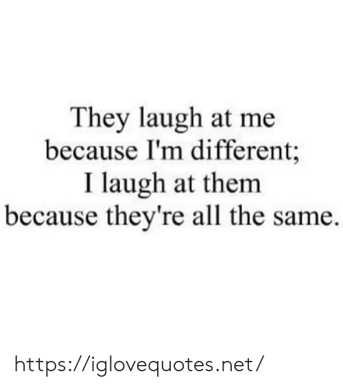 Laugh At: They laugh at me  because I'm different;  I laugh at them  because they're all the same. https://iglovequotes.net/