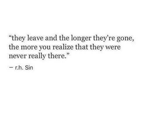 """Never, Gone, and Sin: """"they leave and the longer they're gone,  the more you realize that they were  never really there.""""  -r.h. Sin"""