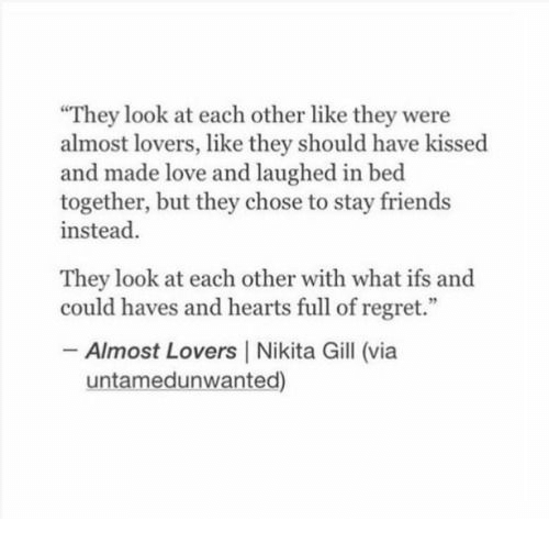 "Friends, Love, and Regret: They look at each other like they were  almost lovers, like they should have kissed  and made love and laughed in bed  together, but they chose to stay friends  instead  They look at each other with what ifs and  could haves and hearts full of regret.""  Almost Lovers 