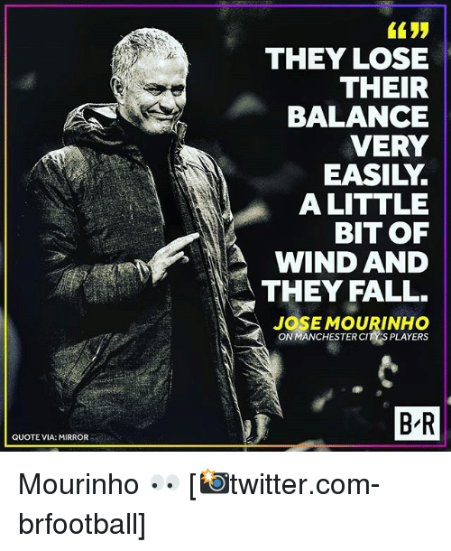 Fall, Memes, and Mirror: THEY LOSE  THEIR  BALANCE  VERY  EASILY.  ALITTLE  BIT OF  WIND AND  THEY FALL  JOSEMOURINHO  ON MANCHESTER CITY'S PLAYERS  B R  QUOTE VIA: MIRROR Mourinho 👀 [📸twitter.com-brfootball]