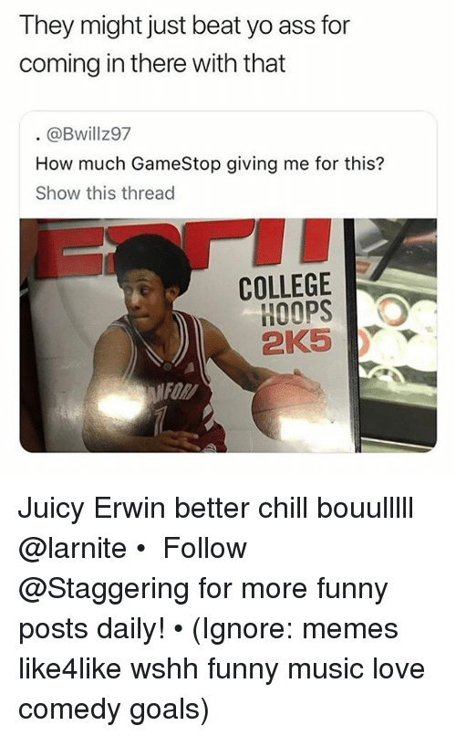 Ass, Chill, and College: They might just beat yo ass for  coming in there with that  @Bwillz97  How much GameStop giving me for this?  Show this thread  COLLEGE  HOOPS  FOR Juicy Erwin better chill bouulllll @larnite • ➫➫➫ Follow @Staggering for more funny posts daily! • (Ignore: memes like4like wshh funny music love comedy goals)