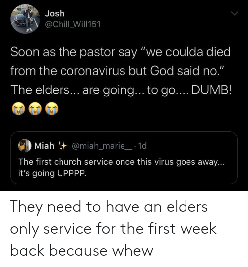 need: They need to have an elders only service for the first week back because whew