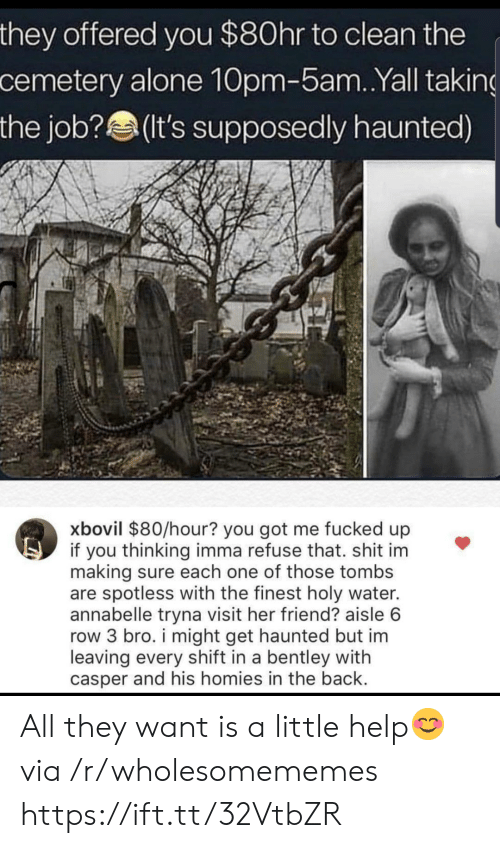 im leaving: they offered you $80hr to clean the  cemetery alone 10pm-5am. .Yall taking  the job?(It's supposedly haunted)  xbovil $80/hour? you got me fucked up  if you thinking imma refuse that. shit im  making sure each one of those tombs  are spotless with the finest holy water.  annabelle tryna visit her friend? aisle 6  row 3 bro. i might get haunted but im  leaving every shift in a bentley with  casper and his homies in the back. All they want is a little help😊 via /r/wholesomememes https://ift.tt/32VtbZR