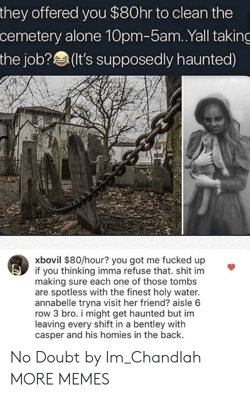 no doubt: they offered you $80hr to clean the  cemetery alone 10pm-5am..Yall taking  the job? (t's supposedly haunted)  xbovil $80/hour? you got me fucked up  if you thinking imma refuse that. shit im  making sure each one of those tombs  are spotless with the finest holy water.  annabelle tryna visit her friend? aisle 6  row 3 bro. i might get haunted but im  leaving every shift in a bentley with  casper and his homies in the back. No Doubt by Im_Chandlah MORE MEMES