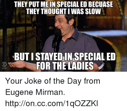 Jokes Of The Day: THEY PUT ME IN SPECIALED BECUASE  THEY THOUGHT WAS SLOW  BUTISTAYEDIN SPECIAL ED  FOR THE LADIES Your Joke of the Day from Eugene Mirman. http://on.cc.com/1qOZZKl