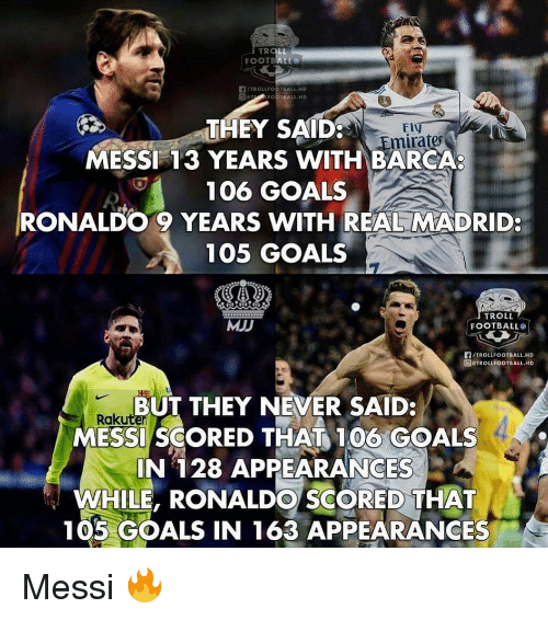 Anaconda, Football, and Goals: THEY SAID  MESSI 13 YEARS WITH BARCA  106 GOALS  RONALDO 9 YEARS WITH REAL MADRID:  105 GOALS  mirates  MJJ  TROLL  FOOTBALL  們/TROLLFOOTBALL.HD  @rTROLLFOOTBALL.HD  BUT THEY NEVER SAID:  Raku  MESSI SCORED THAT 100 GOALS  IN 128 APPEARANCES  WHILE, RONALDO SCORED THAT  105 GOALS IN 163 APPEARANCES Messi 🔥