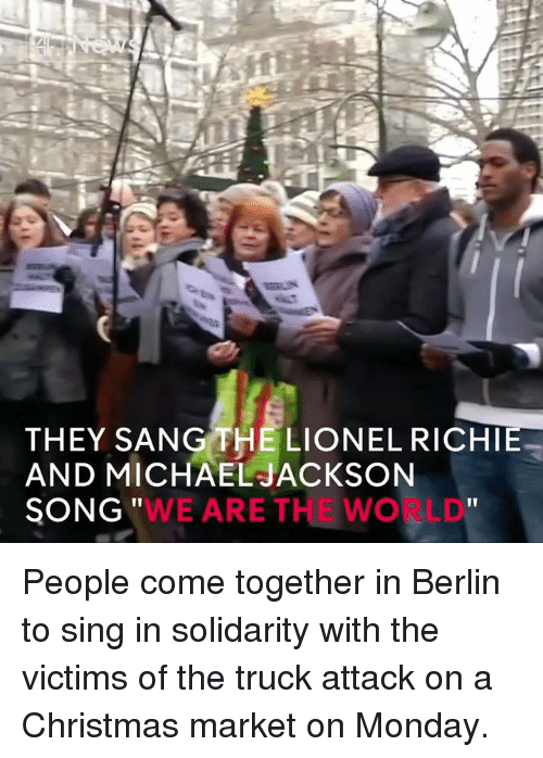 "Lionel Richie: THEY SANG THE LIONEL RICHIE  AND MICHAEL JACKSON  ""WE ARE THE WO LD  SONG People come together in Berlin to sing in solidarity with the victims of the truck attack on a Christmas market on Monday."