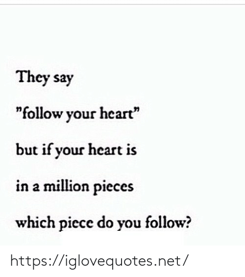 "Which: They say  ""follow your heart""  but if your heart is  in a million pieces  which piece do you follow? https://iglovequotes.net/"