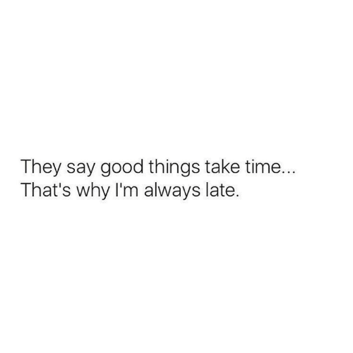 Good, Time, and Why: They say good things take time...  That's why I'm always late.
