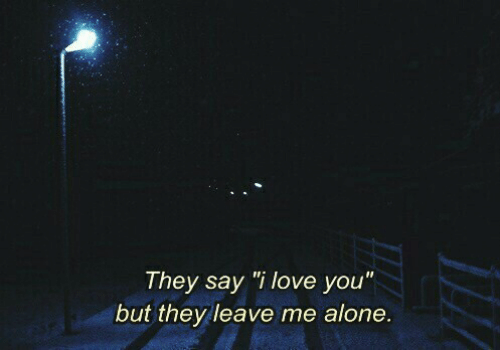 """Being Alone, Love, and I Love You: They say """"i love you""""  but they leave me alone."""