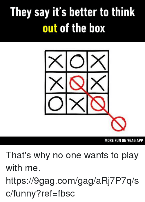 gagged: They say it's better to think  out of the box  MORE FUN ON 9GAG APP That's why no one wants to play with me.  https://9gag.com/gag/aRj7P7q/sc/funny?ref=fbsc