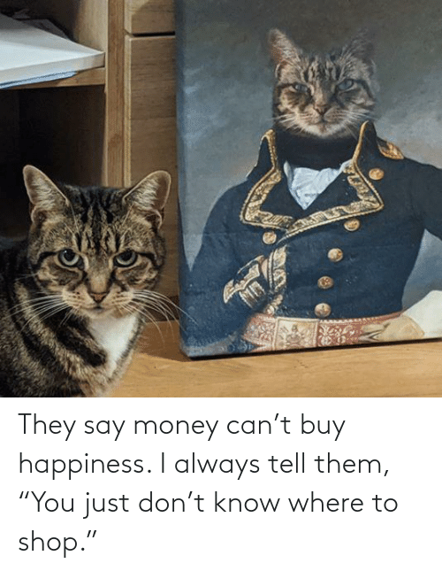 """shop: They say money can't buy happiness. I always tell them, """"You just don't know where to shop."""""""
